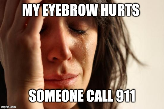 First World Problems Meme | MY EYEBROW HURTS SOMEONE CALL 911 | image tagged in memes,first world problems | made w/ Imgflip meme maker