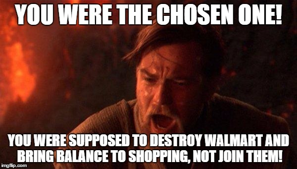 You Were The Chosen One (Star Wars) Meme | YOU WERE THE CHOSEN ONE! YOU WERE SUPPOSED TO DESTROY WALMART AND BRING BALANCE TO SHOPPING, NOT JOIN THEM! | image tagged in memes,you were the chosen one star wars | made w/ Imgflip meme maker