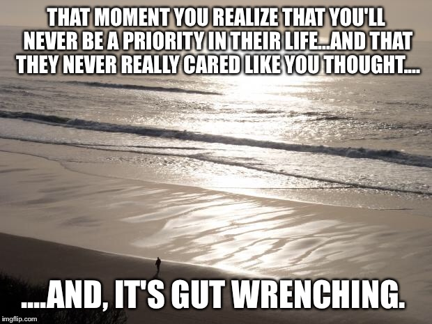 THAT MOMENT YOU REALIZE THAT YOU'LL NEVER BE A PRIORITY IN THEIR LIFE...AND THAT THEY NEVER REALLY CARED LIKE YOU THOUGHT.... ....AND, IT'S  | image tagged in beach walk | made w/ Imgflip meme maker