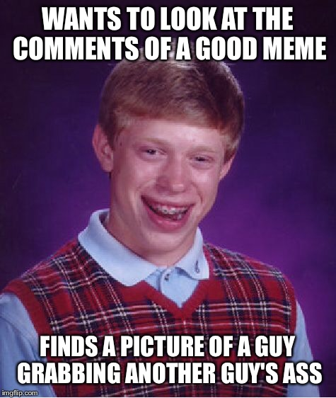 Bad Luck Brian Meme | WANTS TO LOOK AT THE COMMENTS OF A GOOD MEME FINDS A PICTURE OF A GUY GRABBING ANOTHER GUY'S ASS | image tagged in memes,bad luck brian | made w/ Imgflip meme maker