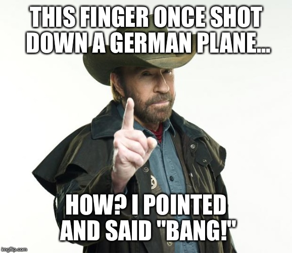 "Chuck Norris Finger Meme | THIS FINGER ONCE SHOT DOWN A GERMAN PLANE... HOW? I POINTED AND SAID ""BANG!"" 