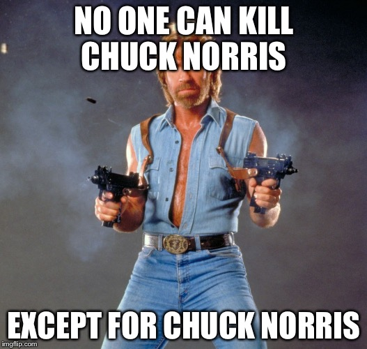 Chuck Norris Guns Meme | NO ONE CAN KILL CHUCK NORRIS EXCEPT FOR CHUCK NORRIS | image tagged in memes,chuck norris guns,chuck norris | made w/ Imgflip meme maker