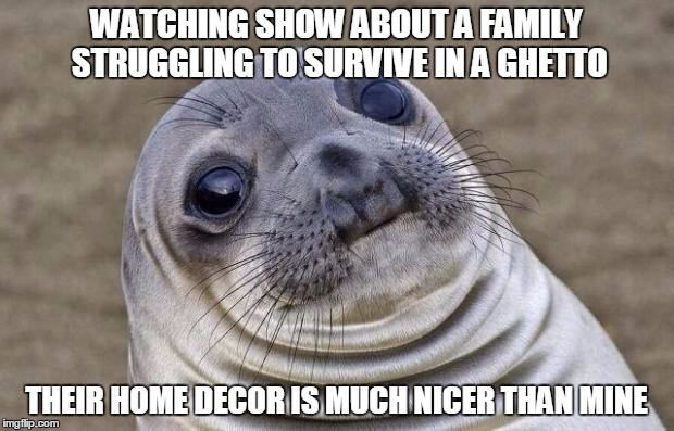 Awkward Moment Sealion Meme | WATCHING SHOW ABOUT A FAMILY STRUGGLING TO SURVIVE IN A GHETTO THEIR HOME DECOR IS MUCH NICER THAN MINE | image tagged in memes,awkward moment sealion,AdviceAnimals | made w/ Imgflip meme maker