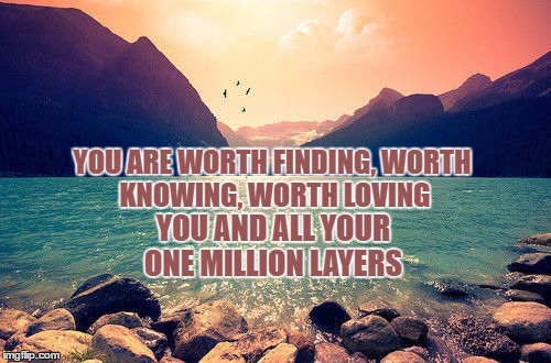 Know Your Worth | YOU ARE WORTH FINDING, WORTH KNOWING, WORTH LOVING YOU AND ALL YOUR ONE MILLION LAYERS | image tagged in love yourself,worth it,one million,beach heart,mountain,sunset | made w/ Imgflip meme maker