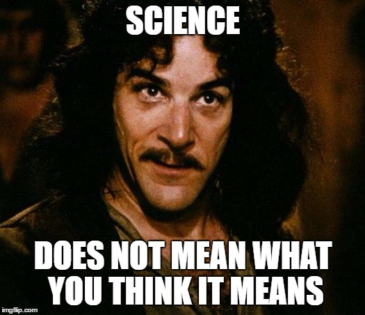 SCIENCE DOES NOT MEAN WHAT YOU THINK IT MEANS | made w/ Imgflip meme maker