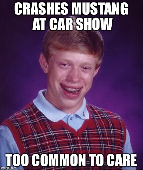 Bad Luck Brian Meme | CRASHES MUSTANG AT CAR SHOW TOO COMMON TO CARE | image tagged in memes,bad luck brian | made w/ Imgflip meme maker