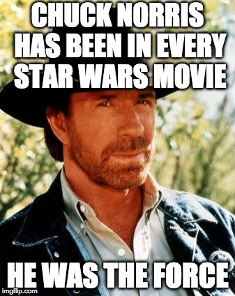 May the 4th be with you. | CHUCK NORRIS HAS BEEN IN EVERY STAR WARS MOVIE HE WAS THE FORCE | image tagged in chuck norris,chuck norris week,may the 4th,star wars,bacon,useless fact of the day | made w/ Imgflip meme maker
