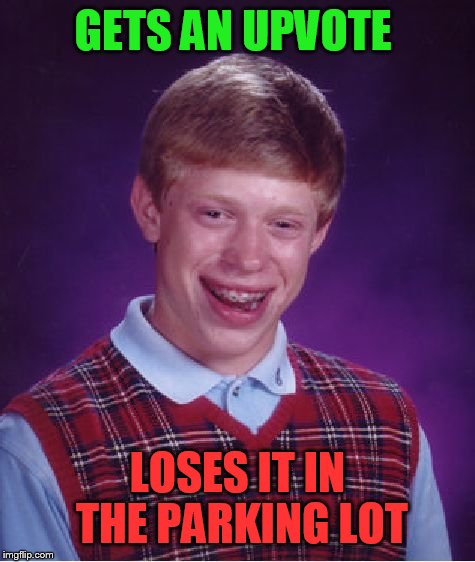 Bad Luck Brian Meme | GETS AN UPVOTE LOSES IT IN THE PARKING LOT | image tagged in memes,bad luck brian | made w/ Imgflip meme maker