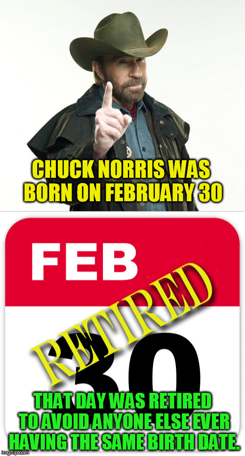 Happy Birthday Chuck, always! Chuck Norris Week (A Sir_Unknown event). | CHUCK NORRIS WAS BORN ON FEBRUARY 30 THAT DAY WAS RETIRED TO AVOID ANYONE ELSE EVER HAVING THE SAME BIRTH DATE. | image tagged in chuck norris,chuck norris week,birthday,memes,chuck norris meme | made w/ Imgflip meme maker