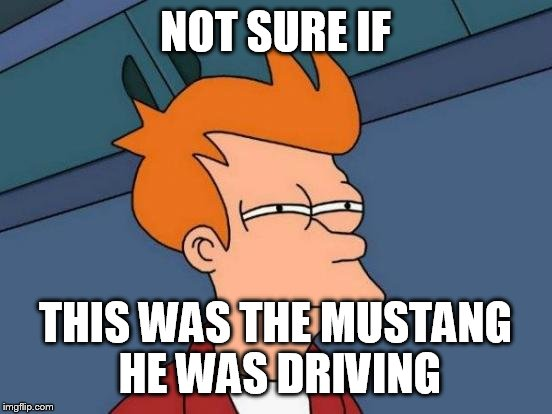 Futurama Fry Meme | NOT SURE IF THIS WAS THE MUSTANG HE WAS DRIVING | image tagged in memes,futurama fry | made w/ Imgflip meme maker