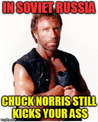 Chuck Norris Flex Meme | IN SOVIET RUSSIA CHUCK NORRIS STILL KICKS YOUR ASS | image tagged in memes,chuck norris flex,chuck norris | made w/ Imgflip meme maker