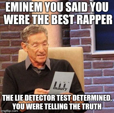 Maury Lie Detector Meme | EMINEM YOU SAID YOU WERE THE BEST RAPPER THE LIE DETECTOR TEST DETERMINED, YOU WERE TELLING THE TRUTH | image tagged in memes,maury lie detector | made w/ Imgflip meme maker