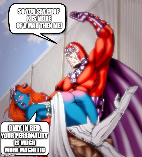 Comic Book Character Week - Viagra Magneto  | SO YOU SAY PROF X IS MORE OF A MAN THEN ME! ONLY IN BED. YOUR PERSONALITY IS MUCH MORE MAGNETIC | image tagged in magneto and mystique,comic book week,x-men,swiggys-back,spanking,viagra | made w/ Imgflip meme maker