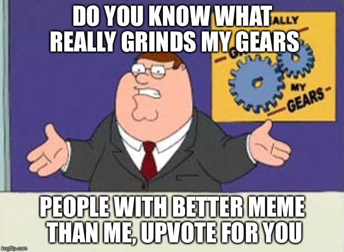 Grinds my gears | DO YOU KNOW WHAT REALLY GRINDS MY GEARS PEOPLE WITH BETTER MEME THAN ME, UPVOTE FOR YOU | image tagged in grinds my gears | made w/ Imgflip meme maker
