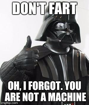 darth vader approves | DON'T FART OH, I FORGOT. YOU ARE NOT A MACHINE | image tagged in darth vader approves | made w/ Imgflip meme maker