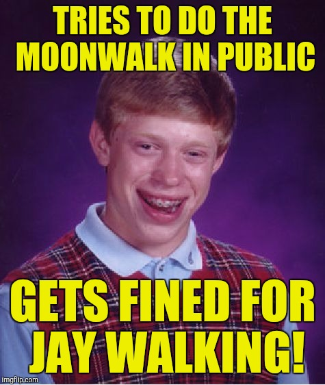 Bad Luck Brian Meme | TRIES TO DO THE MOONWALK IN PUBLIC GETS FINED FOR JAY WALKING! | image tagged in memes,bad luck brian | made w/ Imgflip meme maker