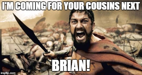 Sparta Leonidas Meme | I'M COMING FOR YOUR COUSINS NEXT BRIAN! | image tagged in memes,sparta leonidas | made w/ Imgflip meme maker