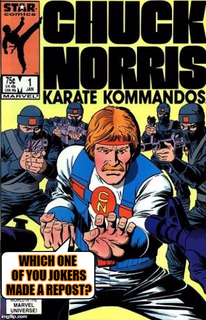 Comic Character/Chuck Norris Week -Combined | WHICH ONE OF YOU JOKERS MADE A REPOST? | image tagged in chuck norris comic,memes,comic book week,chuck norris week | made w/ Imgflip meme maker