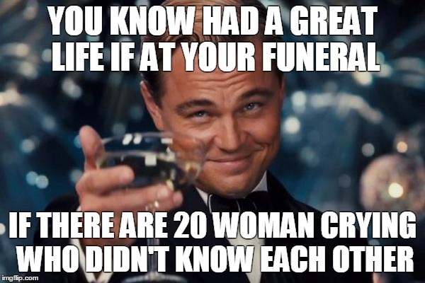 Leonardo Dicaprio Cheers Meme | YOU KNOW HAD A GREAT LIFE IF AT YOUR FUNERAL IF THERE ARE 20 WOMAN CRYING WHO DIDN'T KNOW EACH OTHER | image tagged in memes,leonardo dicaprio cheers | made w/ Imgflip meme maker