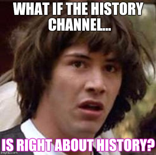 Conspiracy Keanu Meme | WHAT IF THE HISTORY CHANNEL... IS RIGHT ABOUT HISTORY? | image tagged in memes,conspiracy keanu | made w/ Imgflip meme maker