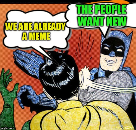 WE ARE ALREADY A MEME THE PEOPLE WANT NEW | made w/ Imgflip meme maker