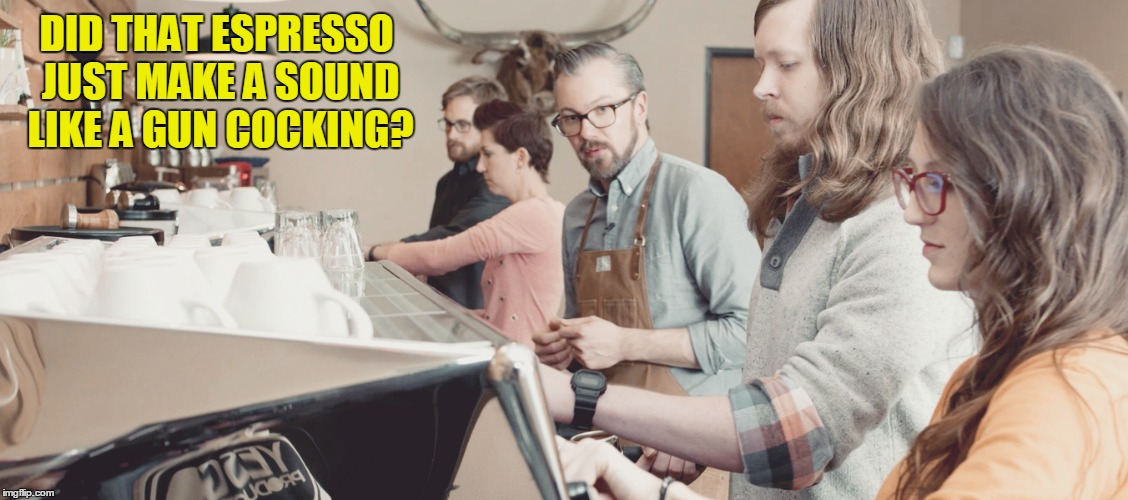 DID THAT ESPRESSO JUST MAKE A SOUND LIKE A GUN COCKING? | made w/ Imgflip meme maker