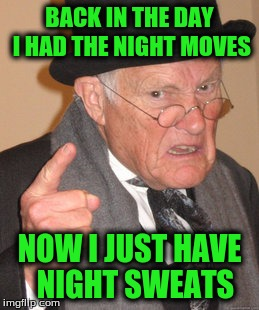 Back In My Day Meme | BACK IN THE DAY I HAD THE NIGHT MOVES NOW I JUST HAVE  NIGHT SWEATS | image tagged in memes,back in my day | made w/ Imgflip meme maker