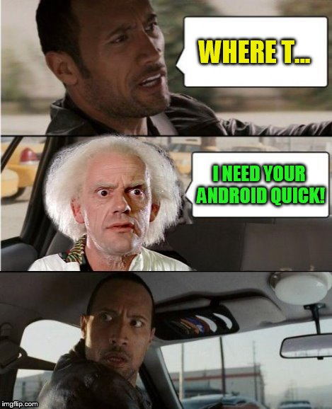 The Rock Driving Dr. Emmett Brown  | WHERE T... I NEED YOUR ANDROID QUICK! | image tagged in the rock driving dr emmett brown | made w/ Imgflip meme maker