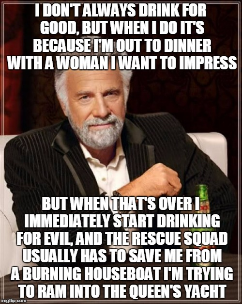 The Most Interesting Man In The World Meme | I DON'T ALWAYS DRINK FOR GOOD, BUT WHEN I DO IT'S BECAUSE I'M OUT TO DINNER WITH A WOMAN I WANT TO IMPRESS BUT WHEN THAT'S OVER I IMMEDIATEL | image tagged in memes,the most interesting man in the world | made w/ Imgflip meme maker