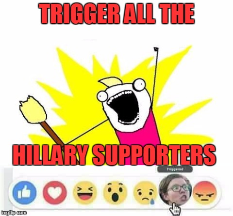 TRIGGER ALL THE HILLARY SUPPORTERS | made w/ Imgflip meme maker