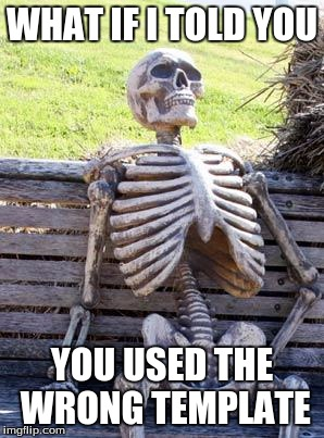 Waiting Skeleton Meme | WHAT IF I TOLD YOU YOU USED THE WRONG TEMPLATE | image tagged in memes,waiting skeleton | made w/ Imgflip meme maker