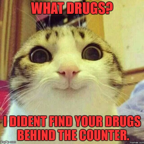 happy kitty | WHAT DRUGS? I DIDENT FIND YOUR DRUGS BEHIND THE COUNTER. | image tagged in happy kitty | made w/ Imgflip meme maker