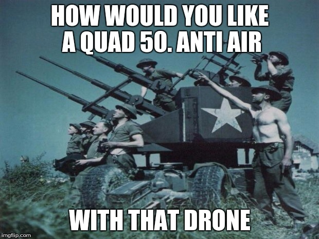 HOW WOULD YOU LIKE A QUAD 50. ANTI AIR WITH THAT DRONE | made w/ Imgflip meme maker