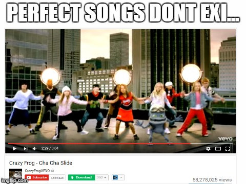 perfect songs dont exi... | PERFECT SONGS DONT EXI... | image tagged in perfect song,crazy frog,cha cha slide | made w/ Imgflip meme maker