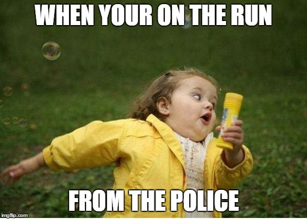 Chubby Bubbles Girl Meme | WHEN YOUR ON THE RUN FROM THE POLICE | image tagged in memes,chubby bubbles girl | made w/ Imgflip meme maker