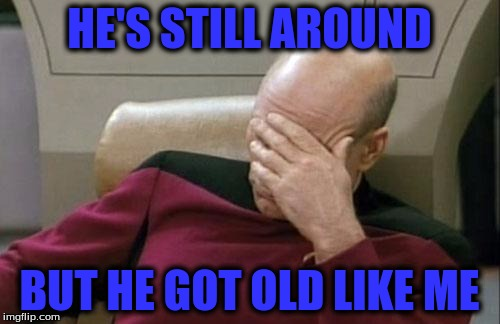 Captain Picard Facepalm Meme | HE'S STILL AROUND BUT HE GOT OLD LIKE ME | image tagged in memes,captain picard facepalm | made w/ Imgflip meme maker