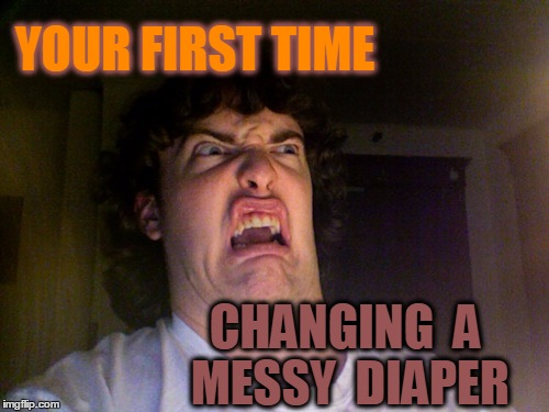 ohhh . . .  YUCK! | YOUR FIRST TIME CHANGING  A MESSY  DIAPER | image tagged in memes,oh no | made w/ Imgflip meme maker