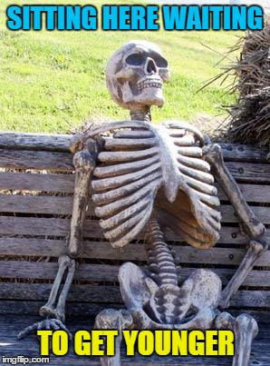 Waiting Skeleton Meme | SITTING HERE WAITING TO GET YOUNGER | image tagged in memes,waiting skeleton | made w/ Imgflip meme maker