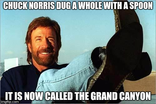 Chuck Norris Week! May 1-7! A Sir_Unknown event!! | CHUCK NORRIS DUG A WHOLE WITH A SPOON IT IS NOW CALLED THE GRAND CANYON | image tagged in chuck norris says | made w/ Imgflip meme maker