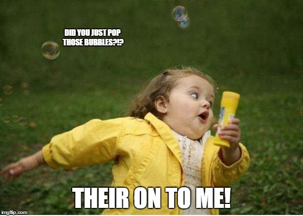 Chubby Bubbles Girl Meme | DID YOU JUST POP THOSE BUBBLES?!? THEIR ON TO ME! | image tagged in memes,chubby bubbles girl | made w/ Imgflip meme maker