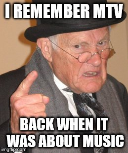 Back In My Day Meme | I REMEMBER MTV BACK WHEN IT WAS ABOUT MUSIC | image tagged in memes,back in my day | made w/ Imgflip meme maker
