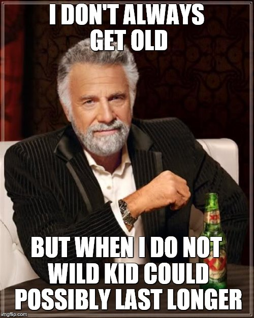 The Most Interesting Man In The World Meme | I DON'T ALWAYS GET OLD BUT WHEN I DO NOT WILD KID COULD POSSIBLY LAST LONGER | image tagged in memes,the most interesting man in the world | made w/ Imgflip meme maker