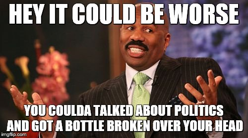 Steve Harvey Meme | HEY IT COULD BE WORSE YOU COULDA TALKED ABOUT POLITICS AND GOT A BOTTLE BROKEN OVER YOUR HEAD | image tagged in memes,steve harvey | made w/ Imgflip meme maker