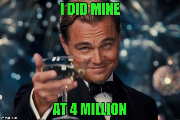 Leonardo Dicaprio Cheers Meme | I DID MINE AT 4 MILLION | image tagged in memes,leonardo dicaprio cheers | made w/ Imgflip meme maker