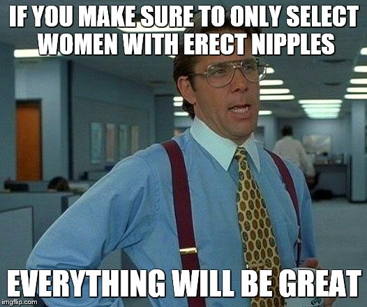 That Would Be Great Meme | IF YOU MAKE SURE TO ONLY SELECT WOMEN WITH ERECT NIPPLES EVERYTHING WILL BE GREAT | image tagged in memes,that would be great | made w/ Imgflip meme maker