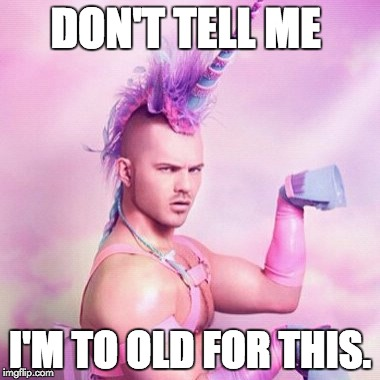 Unicorn MAN | DON'T TELL ME I'M TO OLD FOR THIS. | image tagged in memes,unicorn man | made w/ Imgflip meme maker
