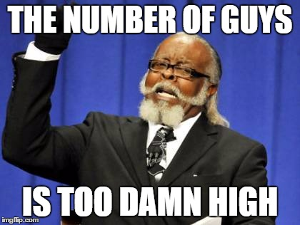 Too Damn High Meme | THE NUMBER OF GUYS IS TOO DAMN HIGH | image tagged in memes,too damn high | made w/ Imgflip meme maker
