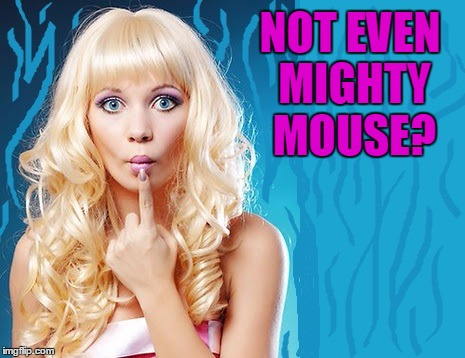 ditzy blonde | NOT EVEN MIGHTY MOUSE? | image tagged in ditzy blonde | made w/ Imgflip meme maker
