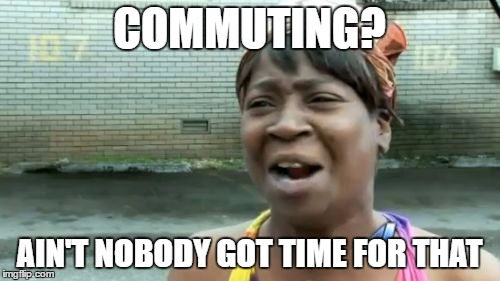 Aint Nobody Got Time For That Meme | COMMUTING? AIN'T NOBODY GOT TIME FOR THAT | image tagged in memes,aint nobody got time for that | made w/ Imgflip meme maker