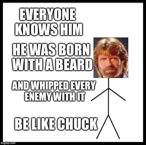 Be like chuck (happy chuck norris week) | EVERYONE KNOWS HIM HE WAS BORN WITH A BEARD AND WHIPPED EVERY ENEMY WITH IT BE LIKE CHUCK | image tagged in memes,be like bill,be like chuck,happy chuck norris week,funny | made w/ Imgflip meme maker